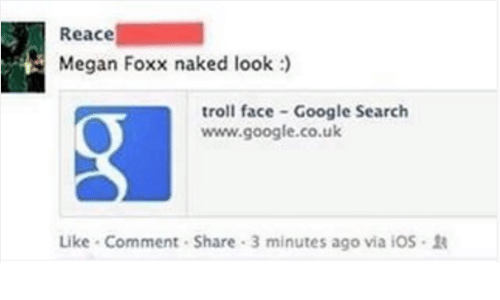 troll faces: Reace  Megan Foxx naked look  troll face Google Search  www.google.co.uk  Like Comment Share 3 minutes ago via iOS R