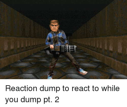 You, Dump, and  Reaction: Reaction dump to react to while you dump pt. 2