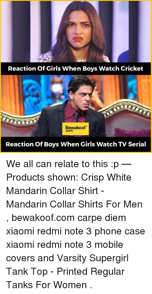 When Boy: Reaction of Girls When Boys Watch Cricket  Bewakoof  Com  Reaction of Boys When Girls Watch TV Serial We all can relate to this :p   — Products shown: Crisp White Mandarin Collar Shirt -  Mandarin Collar Shirts For Men  , bewakoof.com carpe diem xiaomi redmi note 3 phone case xiaomi redmi note 3  mobile covers and  Varsity Supergirl Tank Top - Printed Regular Tanks For Women  .