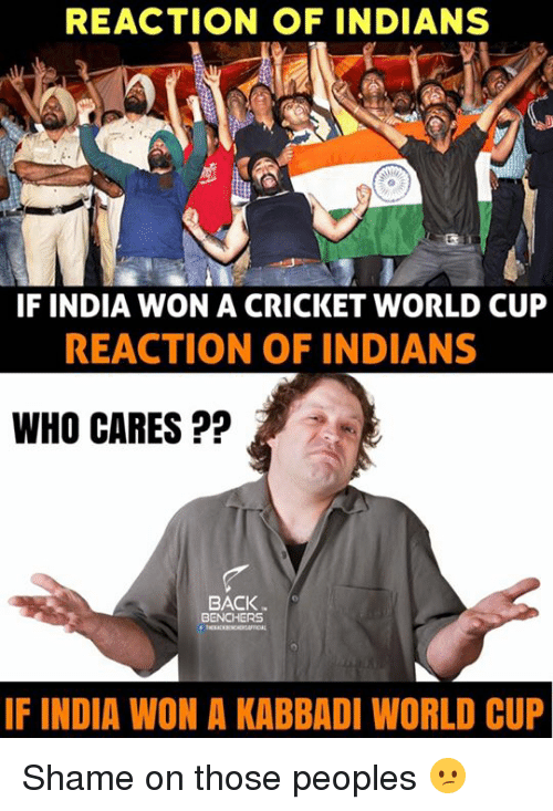cricket world cup: REACTION OF INDIANS  IF INDIA WON A CRICKET WORLD CUP  REACTION OF INDIANS  WHO CARES  BACK  BENCHERS  IF INDIA WON A KABBADI WORLD CUP Shame on those peoples 😕