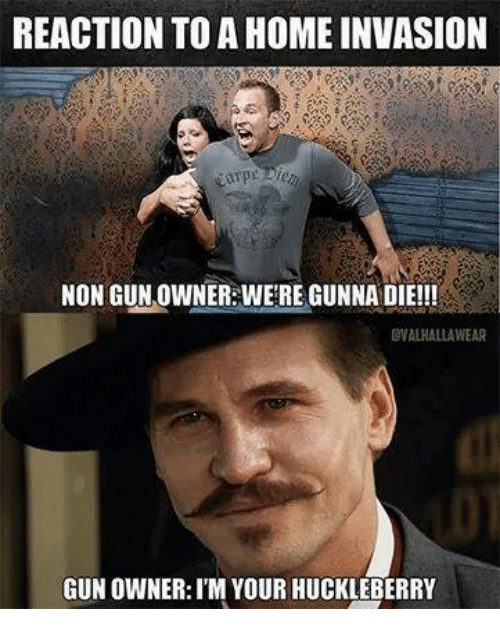 Memes, Home, and 🤖: REACTION TO A HOME INVASION  NON GUN OWNER:WE'RE GUNNA DIE!!!  OVALHALLAWEAR  GUN OWNER:I'M YOUR HUCKLEBERRY