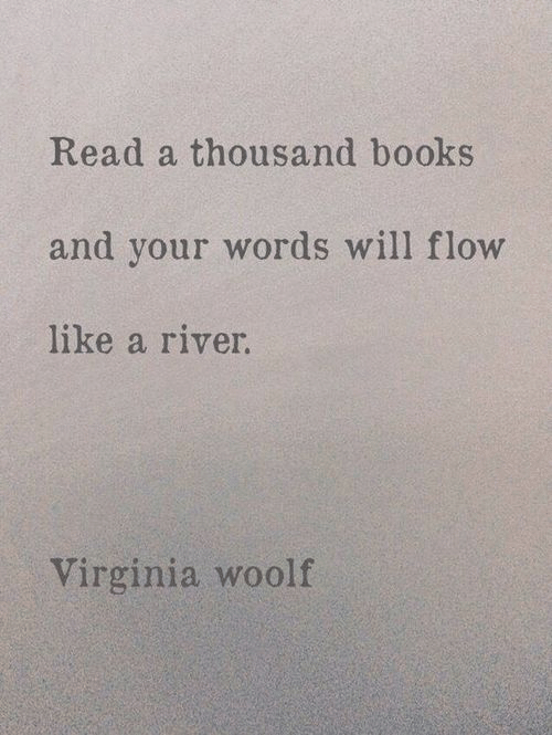 Virginia: Read a thousand books  and your words will flow  like a river.  Virginia woolf