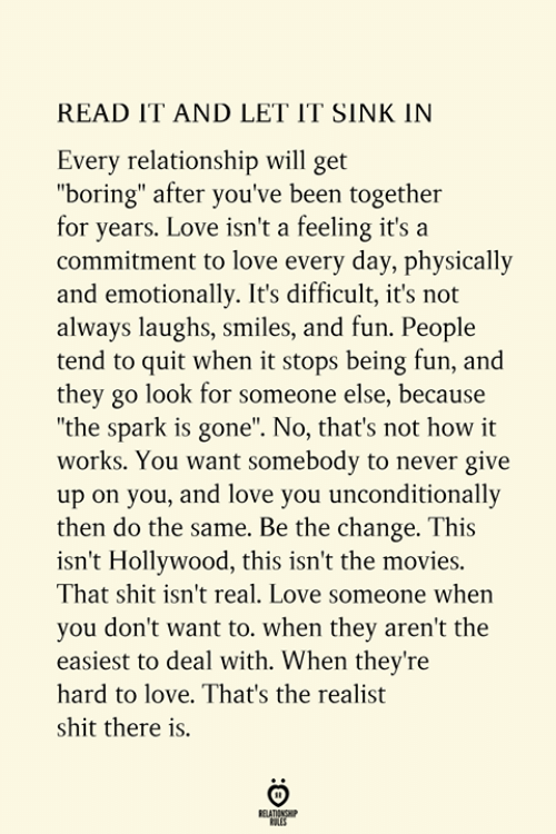 """Love, Movies, and Shit: READ IT AND LET IT SINK IN  Every relationship will get  """"boring"""" after you've been together  for years. Love isn't a feeling it's a  commitment to love every day, physically  and emotionally. It's difficult, it's not  always laughs, smiles, and fun. People  tend to quit when it stops being fun, and  they go look for someone else, because  """"the spark is gone"""". No, that's not how it  works. You want somebody to never give  up on you, and love you unconditionally  then do the same. Be the change. This  isn't Hollywood, this isn't the movies.  That shit isn't real. Love someone when  you don't want to. when they aren't the  easiest to deal with. When they're  hard to love. That's the realist  shit there is.  RELATIONSHIP  ES"""