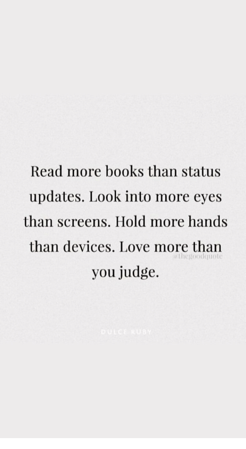 Screens: Read more books than status  updates. Look into more eyes  than screens. Hold more hands  than devices. Love more than  you judge.  thegoodquoto