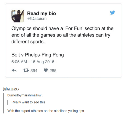Sports, Games, and Humans of Tumblr: Read my bio  @Datoism  Olympics should have a For Fun' section at the  end of all the games so all the athletes can try  different sports.  Bolt v Phelps-Ping Pong  6:05 AM -16 Aug 2016  394  285  ohanirae  burnedbymarshmallow  Really want to see this  With the expert athletes on the sidelines yelling tips