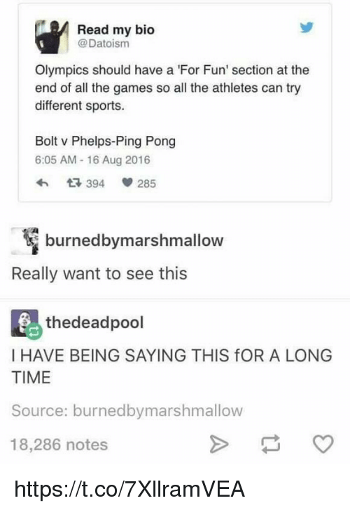 Memes, Sports, and Games: Read my bio  @Datoism  Olympics should have a 'For Fun' section at the  end of all the games so all the athletes can try  different sports.  Bolt v Phelps-Ping Pong  6:05 AM- 16 Aug 2016  わ 394間285  burned bymarshmallow  Really want to see this  馬thedeadpool  I HAVE BEING SAYING THIS fOR A LONG  TIME  Source: burnedbymarshmallow  18,286 notes https://t.co/7XllramVEA