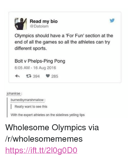 """Sports, Games, and Wholesome: Read my bio  @Datoism  Olympics should have a 'For Fun' section at the  end of all the games so all the athletes can try  different sports.  Bolt v Phelps-Ping Pong  6:05 AM - 16 Aug 2016  3 394  285  ohanirae:  burnedbymarshmallow:  Really want to see this  With the expert athletes on the sidelines yelling tips <p>Wholesome Olympics via /r/wholesomememes <a href=""""https://ift.tt/2l0g0D0"""">https://ift.tt/2l0g0D0</a></p>"""
