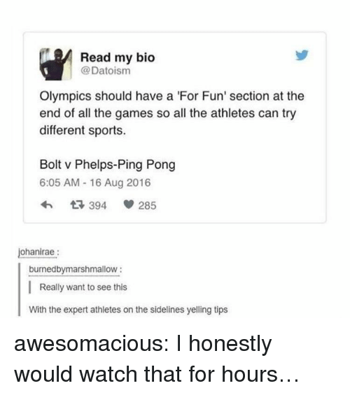 Sports, Tumblr, and Blog: Read my bio  @Datoism  Olympics should have a 'For Fun' section at the  end of all the games so all the athletes can try  different sports.  Bolt v Phelps-Ping Pong  6:05 AM - 16 Aug 2016  ohanirae:  burnedbymarshmallow:  Really want to see this  With the expert athletes on the sidelines yelling tips awesomacious:  I honestly would watch that for hours…