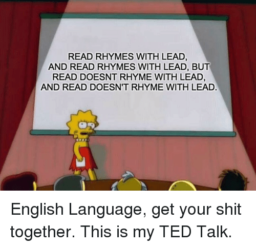 Memes, Shit, and Ted: READ RHYMES WITH LEAD,  AND READ RHYMES WITH LEAD, BUT  READ DOESNT RHYME WITH LEAD,  AND READ DOESN'T RHYME WITH LEAD English Language, get your shit together. This is my TED Talk.