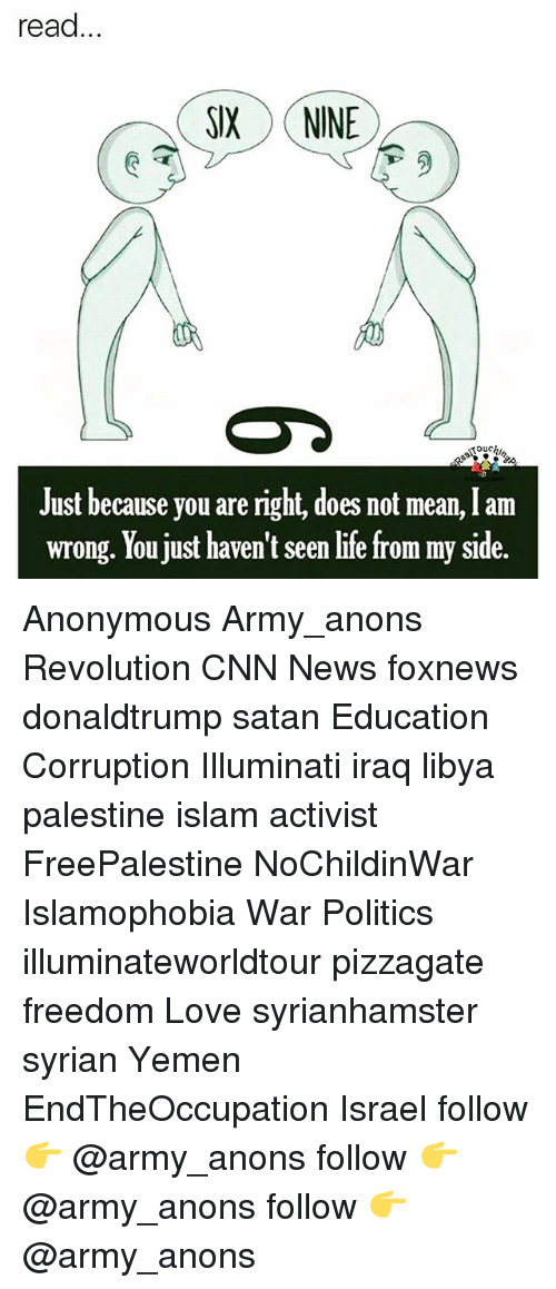 anonymouse: read...  SIX NINE  ouchi,  Just because you are right, does not mean, I am  wrong. You just haven't seen life from my side. Anonymous Army_anons Revolution CNN News foxnews donaldtrump satan Education Corruption Illuminati iraq libya palestine islam activist FreePalestine NoChildinWar Islamophobia War Politics illuminateworldtour pizzagate freedom Love syrianhamster syrian Yemen EndTheOccupation Israel follow 👉 @army_anons follow 👉 @army_anons follow 👉 @army_anons