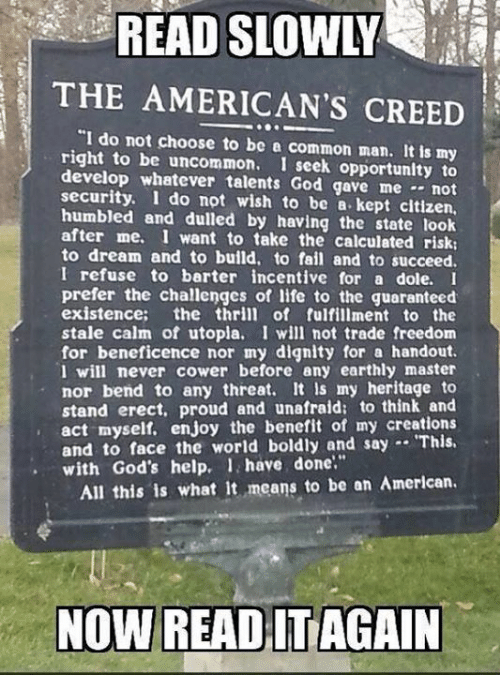 """Fail, God, and Life: READ SLOWLY  THE AMERICAN'S CREED  """"I do not choose to be a common man. It is my  right to be uncommon. I seek opportunlty to  develop whatever talents God gave me - not  security. I do not wish to be a. kept citizen,  humbled and dulled by having the state look  after me. I want to take the calculated risk:  to dream and to build, to fail and to succeed.  I refuse to barter incentive for a dole. I  prefer the challenges of life to the guaranteed  existence; the thrill of fulfillment to the  stale calm of utopla. I will not trade freedom  for beneficence nor my dignity for a handout.  I will never cower before any earthly master  nor bend to any threat. It Is my heritage to  stand erect, proud and unafraid: to think and  act myself. enjoy the benefit of my creations  and to face the world boldly and say . This.  with God's help. 1 have done""""  All this is what It means to be an American."""