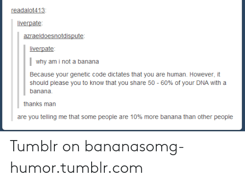 Tumblr On: readalot413  liverpate  azraeldoesnotdispute  liverpate  why am i not a banana  Because your genetic code dictates that you are human. However, it  should please you to know that you share 50-60% of your DNA with a  banana  thanks man  are you telling me that some people are 10% more banana than other people Tumblr on bananasomg-humor.tumblr.com