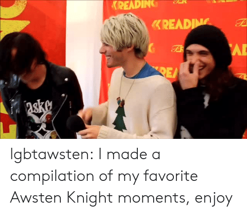 compilation: READING lgbtawsten:  I made a compilation of my favorite Awsten Knight moments, enjoy