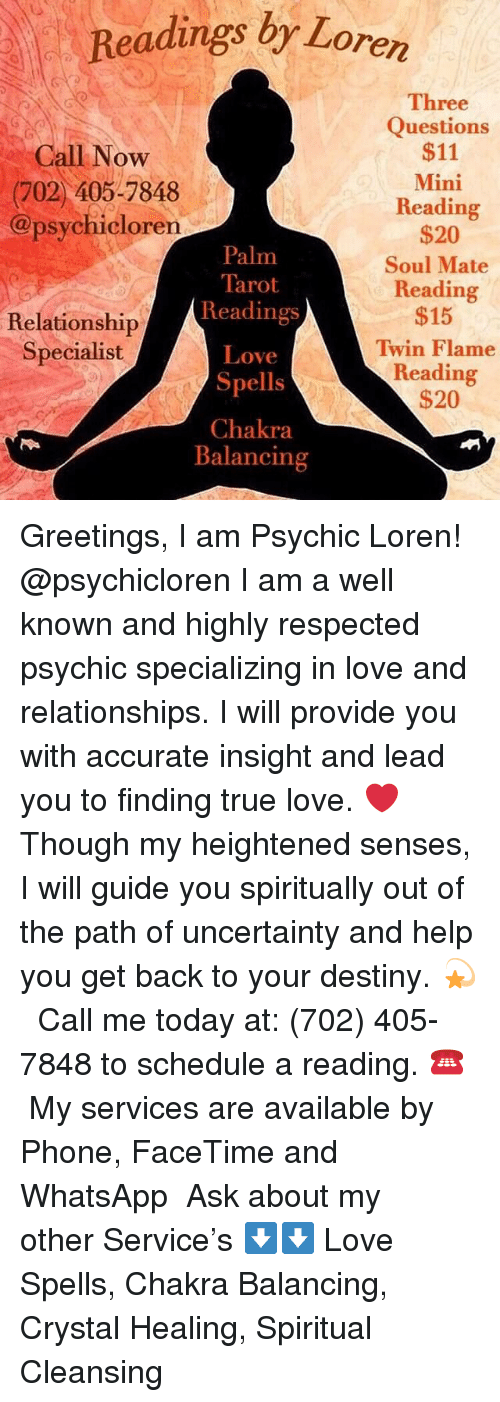 Destiny, Facetime, and Love: Readings br Loren  Three  Questions  $11  Mini  Reading  $20  Soul Mate  Reading  $15  Twin Flame  Reading  $20  Call Novw  (702) 405-7848  @psychicloren  Palm  Tarot  Readings  Love  Spells  Chakra  Balancing  Relationship  Specialist Greetings, I am Psychic Loren!  @psychicloren I am a well known and highly respected psychic specializing in love and relationships. I will provide you with accurate insight and lead you to finding true love. ❤️  Though my heightened senses, I will guide you spiritually out of the path of uncertainty and help you get back to your destiny. 💫  Call me today at: (702) 405-7848 to schedule a reading. ☎️  My services are available by Phone, FaceTime and WhatsApp  Ask about my other Service's ⬇️⬇️ Love Spells, Chakra Balancing, Crystal Healing, Spiritual Cleansing