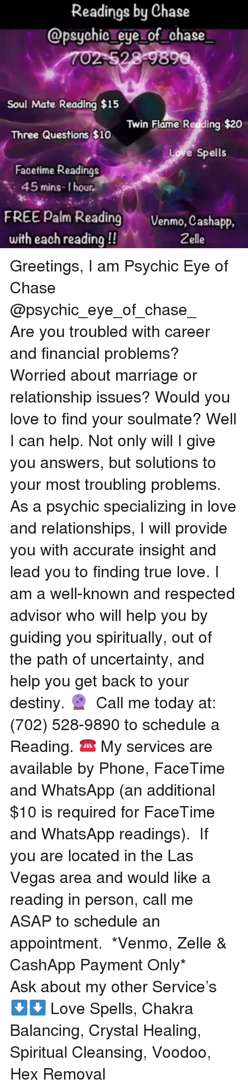 Destiny, Facetime, and Love: Readings by Chase  @psychio eye of chase  Soul Mate Reading $15  Twin Flame Reading $20  Three Questions $10  Love Spells  Facetime Readings  45 mins-1 hour  FREE Palm Reading Venmo, Cashapp.  with each reading!!  Zelle Greetings, I am Psychic Eye of Chase @psychic_eye_of_chase_   Are you troubled with career and financial problems? Worried about marriage or relationship issues? Would you love to find your soulmate? Well I can help. Not only will I give you answers, but solutions to your most troubling problems. As a psychic specializing in love and relationships, I will provide you with accurate insight and lead you to finding true love. I am a well-known and respected advisor who will help you by guiding you spiritually, out of the path of uncertainty, and help you get back to your destiny.🔮  Call me today at: (702) 528-9890 to schedule a Reading. ☎️ My services are available by Phone, FaceTime and WhatsApp (an additional $10 is required for FaceTime and WhatsApp readings).  If you are located in the Las Vegas area and would like a reading in person, call me ASAP to schedule an appointment.  *Venmo, Zelle & CashApp Payment Only*  Ask about my other Service's ⬇️⬇️ Love Spells, Chakra Balancing, Crystal Healing, Spiritual Cleansing, Voodoo, Hex Removal