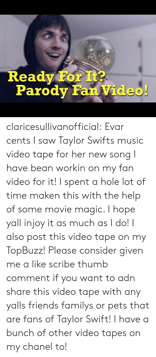 Friends, Music, and Saw: Ready For It?  Parody Fan Video claricesullivanofficial: Evar cents I saw Taylor Swifts music video tape for her new song I have bean workin on my fan video for it! I spent a hole lot of time maken this with the help of some movie magic. I hope yall injoy it as much as I do! I also post this video tape on my TopBuzz! Please consider given me a like scribe thumb comment if you want to adn share this video tape with any yalls friends familys or pets that are fans of Taylor Swift! I have a bunch of other video tapes on my chanel to!