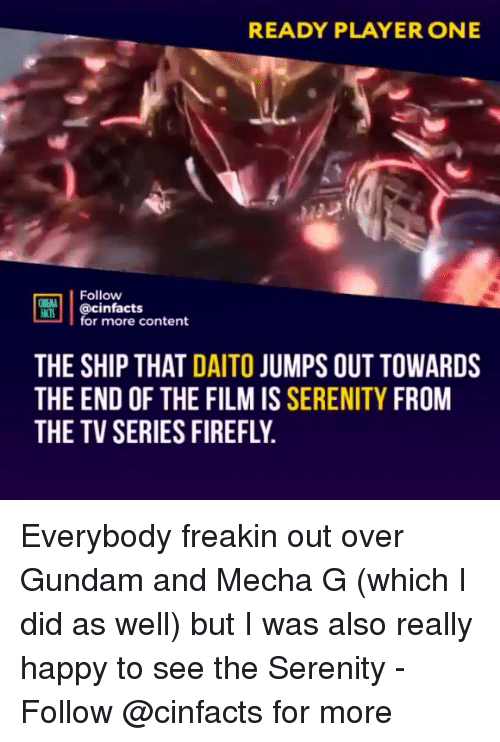 Memes, Firefly, and Happy: READY PLAYER ONE  Follow  ONEA  @cinfacts  for more content  THE SHIP THAT DAITO JUMPS OUT TOWARDS  THE END OF THE FILM IS SERENITY FROM  THE TV SERIES FIREFLY Everybody freakin out over Gundam and Mecha G (which I did as well) but I was also really happy to see the Serenity - Follow @cinfacts for more