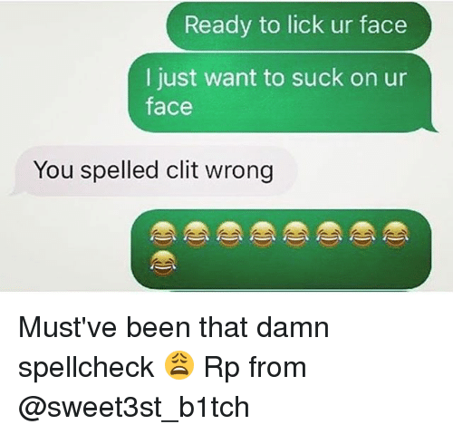 clits: Ready to lick ur face  I just want to suck on ur  face  You spelled clit wrong Must've been that damn spellcheck 😩 Rp from @sweet3st_b1tch