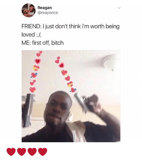 Bitch, Memes, and 🤖: Reagan  @reayonce  FRIEND: I just don't think i'm worth being  loved,  ME: first off, bitch ❤️❤️❤️❤️