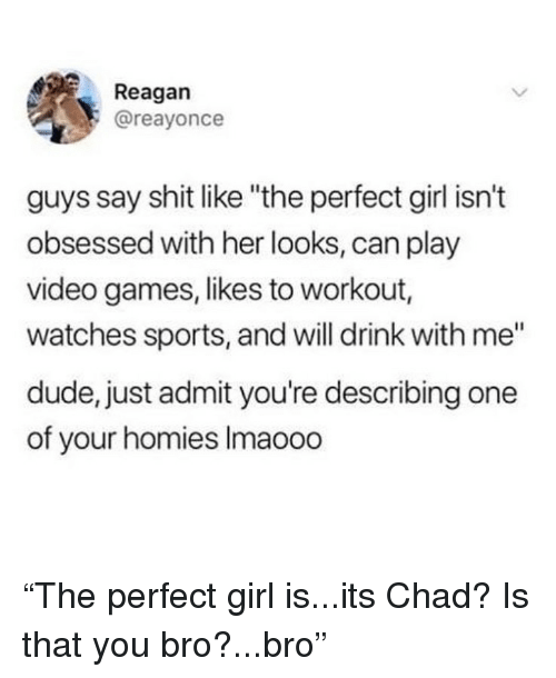 "Dude, Funny, and Perfect Girl: Reagan  @reayonce  guys say shit like ""the perfect girl isn't  obsessed with her looks, can play  video games, likes to workout  watches sports, and will drink with me""  dude, just admit you're describing one  of your homies Imaooo ""The perfect girl is...its Chad? Is that you bro?...bro"""