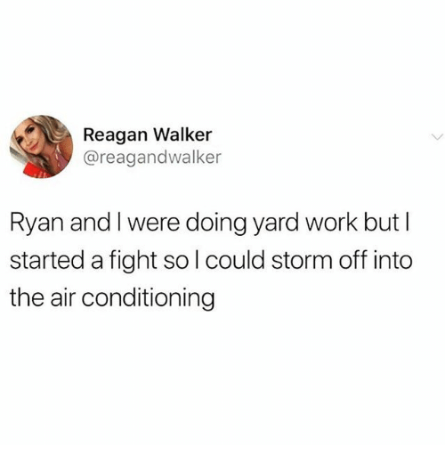 Work, Fight, and Air: Reagan Walker  @reagandwalker  Ryan and I were doing yard work but I  started a fight sol could storm off into  the air conditioning