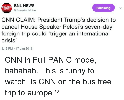 cnn.com, Funny, and News: REAKING E  NEWS  BNL NEWS  @BreakingNLive  Following  CNN CLAIM: President Trump's decision to  cancel House Speaker Pelosi's seven-day  foreign trip could 'trigger an international  crisis'  3:18 PM - 17 Jan 2019