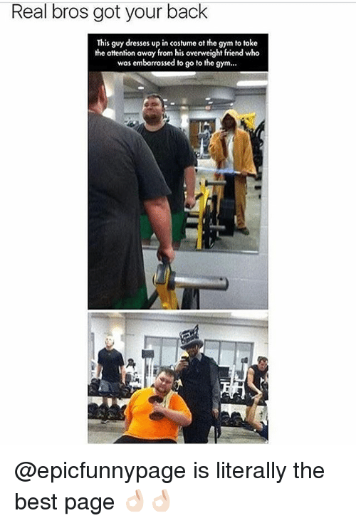 got your back: Real bros got your back  This guy dresses up in costume ot the gym to toke  the attention away from his overweight friend who  was emborrassed to go to the gym... @epicfunnypage is literally the best page 👌🏻👌🏻
