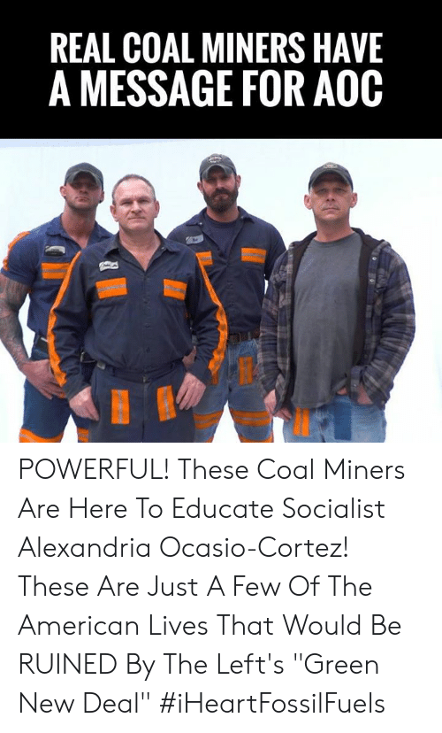 """cortez: REAL COAL MINERS HAVE  A MESSAGE FOR AOOC POWERFUL! These Coal Miners Are Here To Educate Socialist Alexandria Ocasio-Cortez!    These Are Just A Few Of The American Lives That Would Be RUINED By The Left's """"Green New Deal"""" #iHeartFossilFuels"""