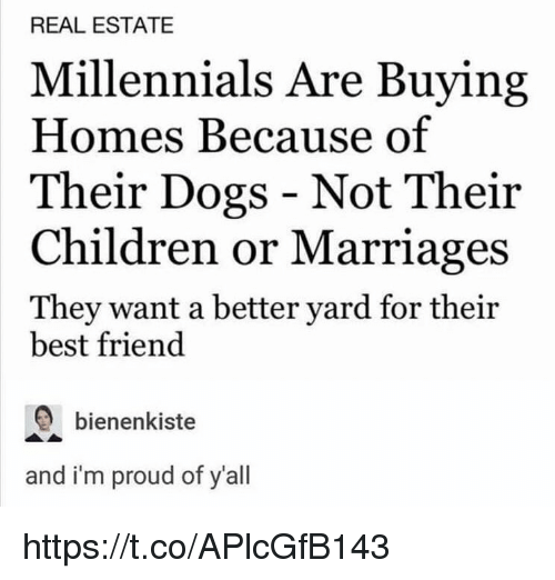 Best Friend, Children, and Dogs: REAL ESTATE  Millennials Are Buying  Homes Because of  Their Dogs - Not Their  Children or Marriages  They want a better yard for their  best friend  bienenkiste  and i'm proud of y'all https://t.co/APlcGfB143