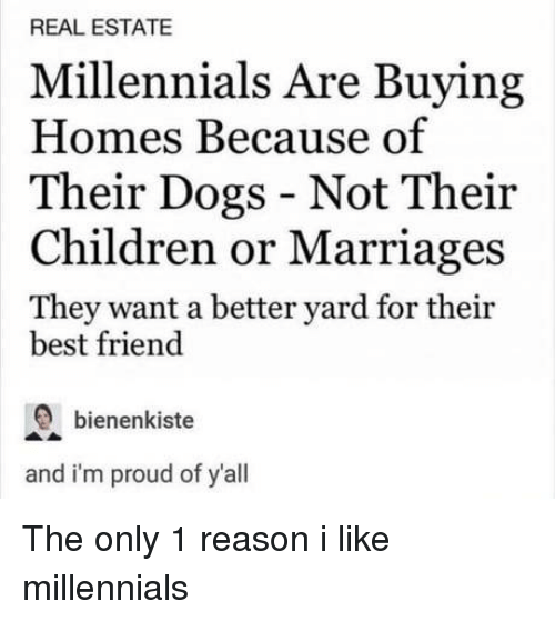 Best Friend, Children, and Dogs: REAL ESTATE  Millennials Are Buying  Homes Because of  Their Dogs - Not Their  Children or Marriages  They want a better yard for their  best friend  bienenkiste  and i'm proud of y'all The only 1 reason i like millennials