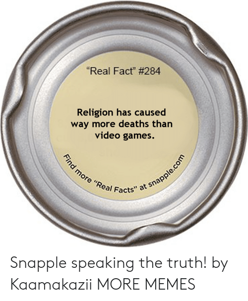 "Dank, Facts, and Memes: ""Real Fact"" # 284  Religion has caused  way more deaths than  video games.  Find more ""Real Facts"" at snapple.com Snapple speaking the truth! by Kaamakazii MORE MEMES"