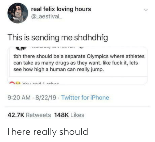 Olympics: real felix loving hours  @aestival  This is sending me shdhdhfg  A Innne  tbh there should be a separate Olympics where athletes  can take as many drugs as they want. like fuck it, lets  see how high a human can really jump  9:20 AM 8/22/19 Twitter for iPhone  42.7K Retweets 148K Likes There really should