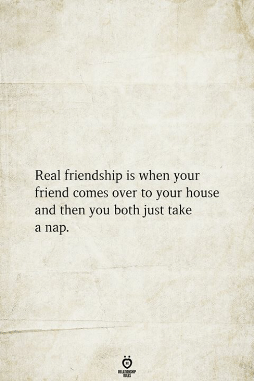 Take A Nap: Real friendship is when your  friend comes over to your house  and then you both just take  a nap  BELATIONSHIP