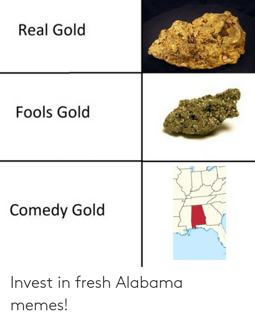 Alabama Memes: Real Gold  Fools Gold  Comedy Gold Invest in fresh Alabama memes!
