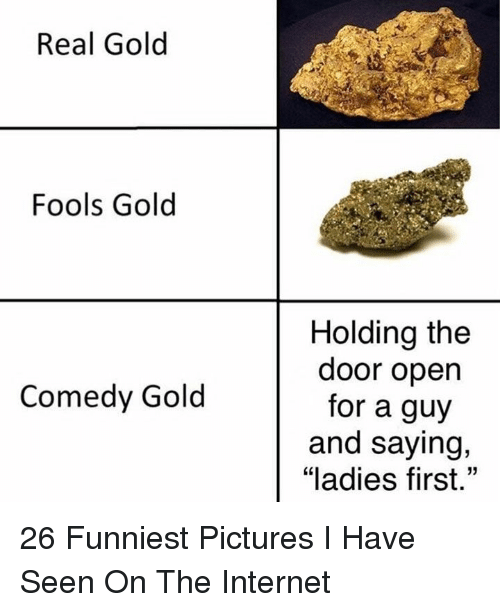 "Internet, Pictures, and Comedy: Real Gold  Fools Gold  Holding the  door open  for a guy  and saying,  ""ladies first.""  Comedy Gold 26 Funniest Pictures I Have Seen On The Internet"