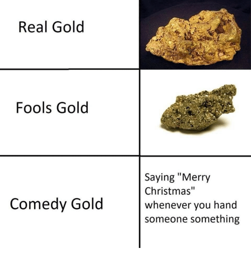 "Christmas, Merry Christmas, and Comedy: Real Gold  Fools Gold  Saying ""Merry  Christmas""  whenever vou hand  someone something  Comedy Gold"