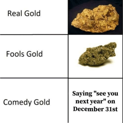 "fools: Real Gold  Fools Gold  Saying ""see you  next year""  Comedy Gold  on  December 31st"