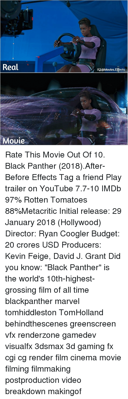 """Memes, youtube.com, and Black: Real  IGI@Mouies.Effects  O MARVEL 201  Movie Rate This Movie Out Of 10. Black Panther (2018).After-Before Effects Tag a friend Play trailer on YouTube 7.7-10 IMDb 97% Rotten Tomatoes 88%Metacritic Initial release: 29 January 2018 (Hollywood) Director: Ryan Coogler Budget: 20 crores USD Producers: Kevin Feige, David J. Grant Did you know: """"Black Panther"""" is the world's 10th-highest-grossing film of all time blackpanther marvel tomhiddleston TomHolland behindthescenes greenscreen vfx renderzone gamedev visualfx 3dsmax 3d gaming fx cgi cg render film cinema movie filming filmmaking postproduction video breakdown makingof"""
