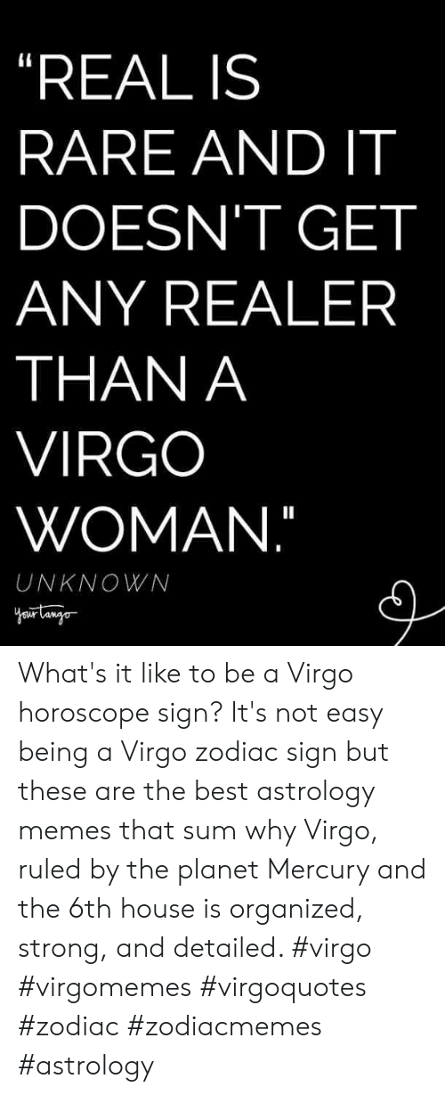 "Astrology: ""REAL IS  RARE AND IT  DOESN'T GET  ANY REALER  THAN A  VIRGO  WOMAN.""  UNKNOWN What's it like to be a Virgo horoscope sign? It's not easy being a Virgo zodiac sign but these are the best astrology memes that sum why Virgo, ruled by the planet Mercury and the 6th house is organized, strong, and detailed. #virgo #virgomemes #virgoquotes #zodiac #zodiacmemes #astrology"