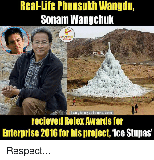 stupa: Real-Life Phunsukh Wangdu,  Sonam Wangchuk  LA GHING  laugh in  colours.com  recieved Rolex Awards for  Enterprise 2016 forhis project, Ice Stupas Respect...