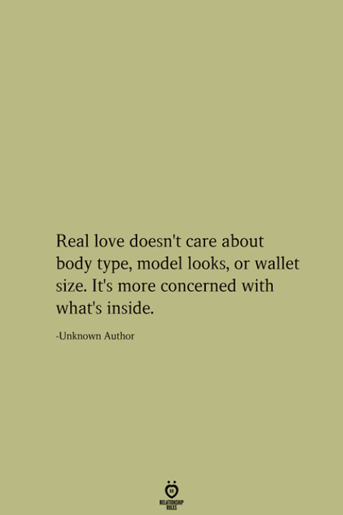 type: Real love doesn't care about  body type, model looks, or wallet  size. It's more concerned with  what's inside.  -Unknown Author  RELATIONSHIP  LES