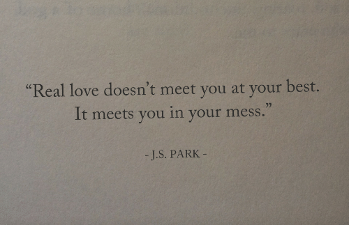 "Love, Best, and Park: Real love doesn't meet you at your best.  It meets you in your mess.""  (C  -J.S. PARK"
