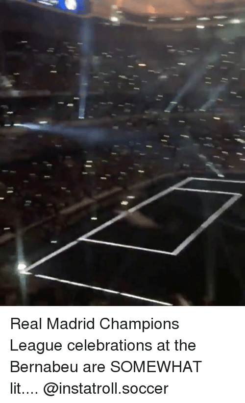Lit, Memes, and Real Madrid: Real Madrid Champions League celebrations at the Bernabeu are SOMEWHAT lit.... @instatroll.soccer