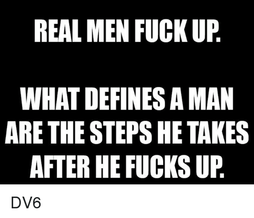 Memes, Fuck, and 🤖: REAL MEN FUCK UP  WHAT DEFINES A MAN  ARE THE STEPS HE TAKES  AFTER HE FUCKS UP DV6