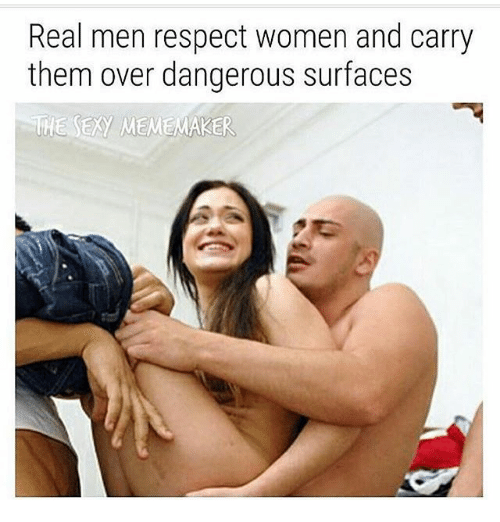 meme maker: Real men respect women and carry  them over dangerous surfaces  THE EXy MEME MAKER
