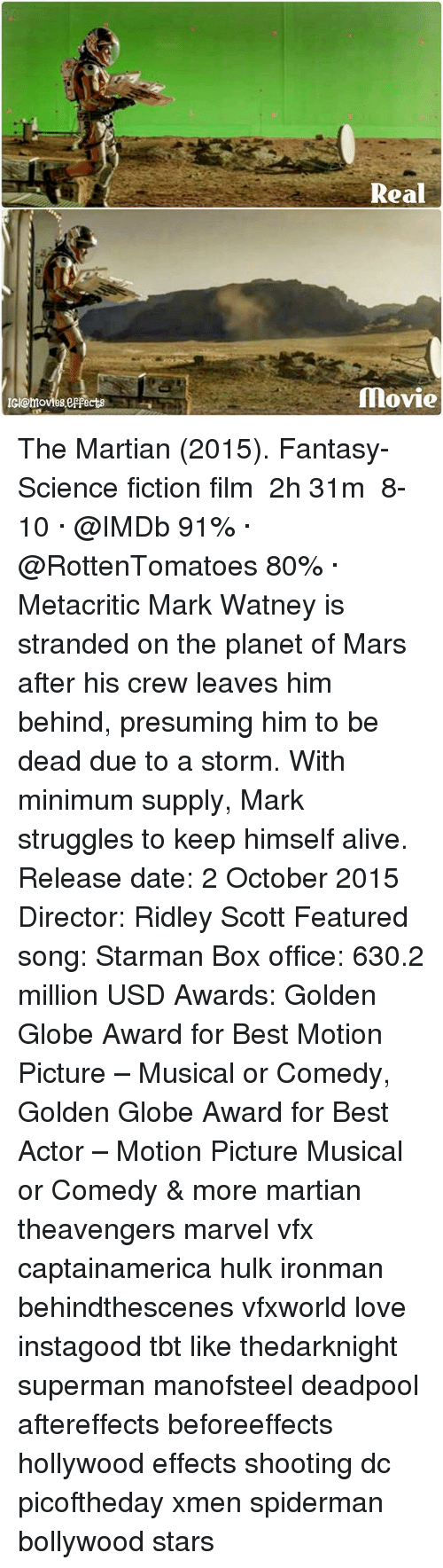 xmen: Real  movie  c @moves eepacts The Martian (2015). Fantasy-Science fiction film ‧ 2h 31m  8-10 · @IMDb 91% · @RottenTomatoes 80% · Metacritic Mark Watney is stranded on the planet of Mars after his crew leaves him behind, presuming him to be dead due to a storm. With minimum supply, Mark struggles to keep himself alive. Release date: 2 October 2015 Director: Ridley Scott Featured song: Starman Box office: 630.2 million USD Awards: Golden Globe Award for Best Motion Picture – Musical or Comedy, Golden Globe Award for Best Actor – Motion Picture Musical or Comedy & more martian theavengers marvel vfx captainamerica hulk ironman behindthescenes vfxworld love instagood tbt like thedarknight superman manofsteel deadpool aftereffects beforeeffects hollywood effects shooting dc picoftheday xmen spiderman bollywood stars