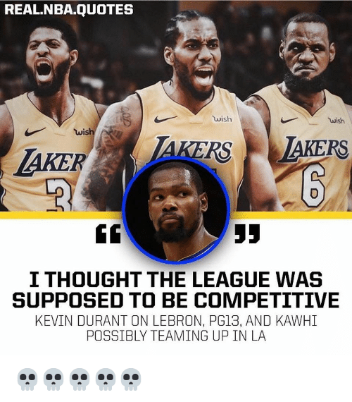 Kevin Durant, Nba, and Lebron: REAL.NBA.QUOTES  wish  wish  wish e  I THOUGHT THE LEAGUE WAS  SUPPOSED TO BE COMPETITIVE  KEVIN DURANT ON LEBRON, PG13, AND KAWHI  POSSIBLY TEAMING UP IN LA 💀💀💀💀💀