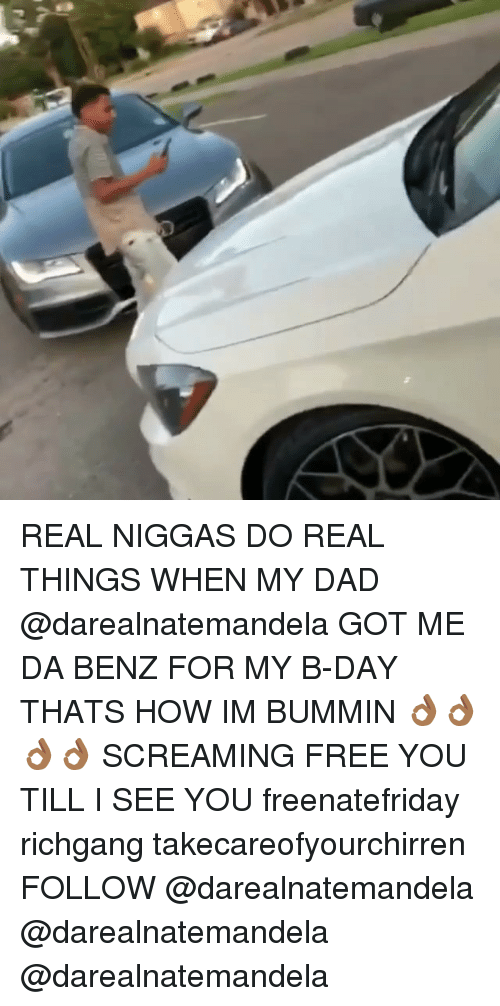 Dad, Memes, and Free: REAL NIGGAS DO REAL THINGS WHEN MY DAD @darealnatemandela GOT ME DA BENZ FOR MY B-DAY THATS HOW IM BUMMIN 👌🏾👌🏾👌🏾👌🏾 SCREAMING FREE YOU TILL I SEE YOU freenatefriday richgang takecareofyourchirren FOLLOW @darealnatemandela @darealnatemandela @darealnatemandela