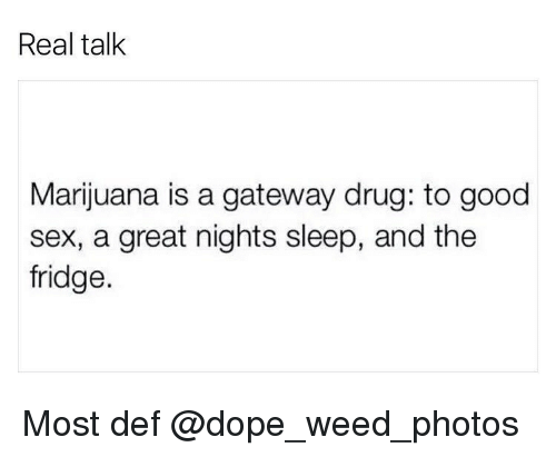 Dope, Memes, and Sex: Real talk  Marijuana is a gateway drug: to good  sex, a great nights sleep, and the  fridge. Most def @dope_weed_photos