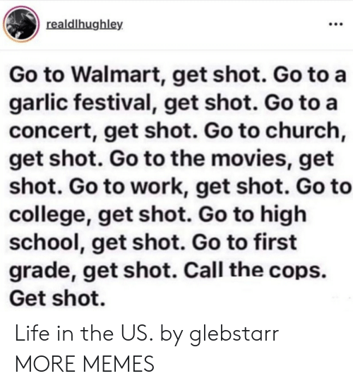 The Movies: realdlhughley  Go to Walmart, get shot. Go to a  garlic festival, get shot. Go to a  concert, get shot. Go to church,  get shot. Go to the movies, get  shot. Go to work, get shot. Go to  college, get shot. Go to high  school, get shot. Go to first  grade, get shot. Call the cops.  Get shot. Life in the US. by glebstarr MORE MEMES